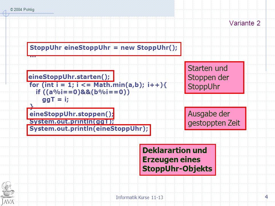 © 2004 Pohlig Informatik Kurse 11-13 4 Variante 2 eineStoppUhr.starten(); for (int i = 1; i <= Math.min(a,b); i++){ if ((a%i==0)&&(b%i==0)) ggT = i; } eineStoppUhr.stoppen(); System.out.println(ggT); System.out.println(eineStoppUhr); Starten und Stoppen der StoppUhr Ausgabe der gestoppten Zeit StoppUhr eineStoppUhr = new StoppUhr(); … Deklarartion und Erzeugen eines StoppUhr-Objekts