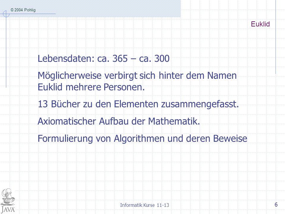 © 2004 Pohlig Informatik Kurse 11-13 6 Euklid Lebensdaten: ca. 365 – ca. 300 Möglicherweise verbirgt sich hinter dem Namen Euklid mehrere Personen. 13