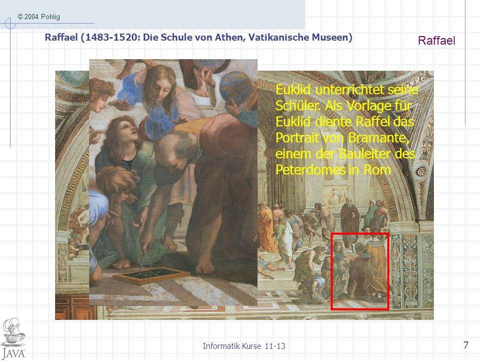 © 2004 Pohlig Informatik Kurse 11-13 7 Raffael Raffael (1483-1520: Die Schule von Athen, Vatikanische Museen) Euklid unterrichtet seine Schüler. Als V