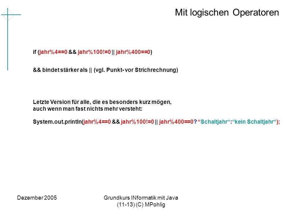 Dezember 2005Grundkurs INformatik mit Java (11-13) (C) MPohlig Mit logischen Operatoren if (jahr%4==0 && jahr%100!=0 || jahr%400==0) && bindet stärker