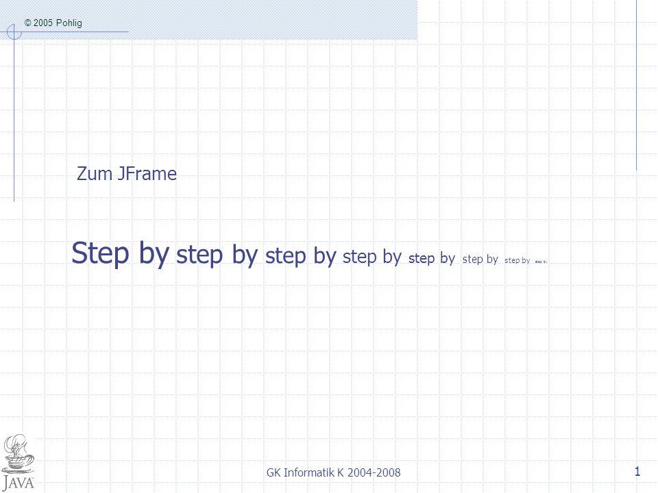 © 2005 Pohlig GK Informatik K 2004-2008 1 Zum JFrame Step by step by step by step by step by step by step by step by