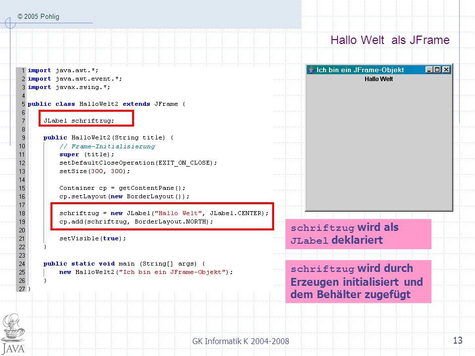 © 2005 Pohlig GK Informatik K 2004-2008 13 Hallo Welt als JFrame schriftzug wird als JLabel deklariert schriftzug wird durch Erzeugen initialisiert und dem Behälter zugefügt