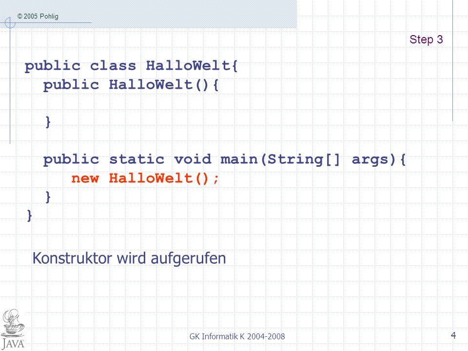 © 2005 Pohlig GK Informatik K 2004-2008 4 Step 3 public class HalloWelt{ public HalloWelt(){ } public static void main(String[] args){ new HalloWelt(); } Konstruktor wird aufgerufen
