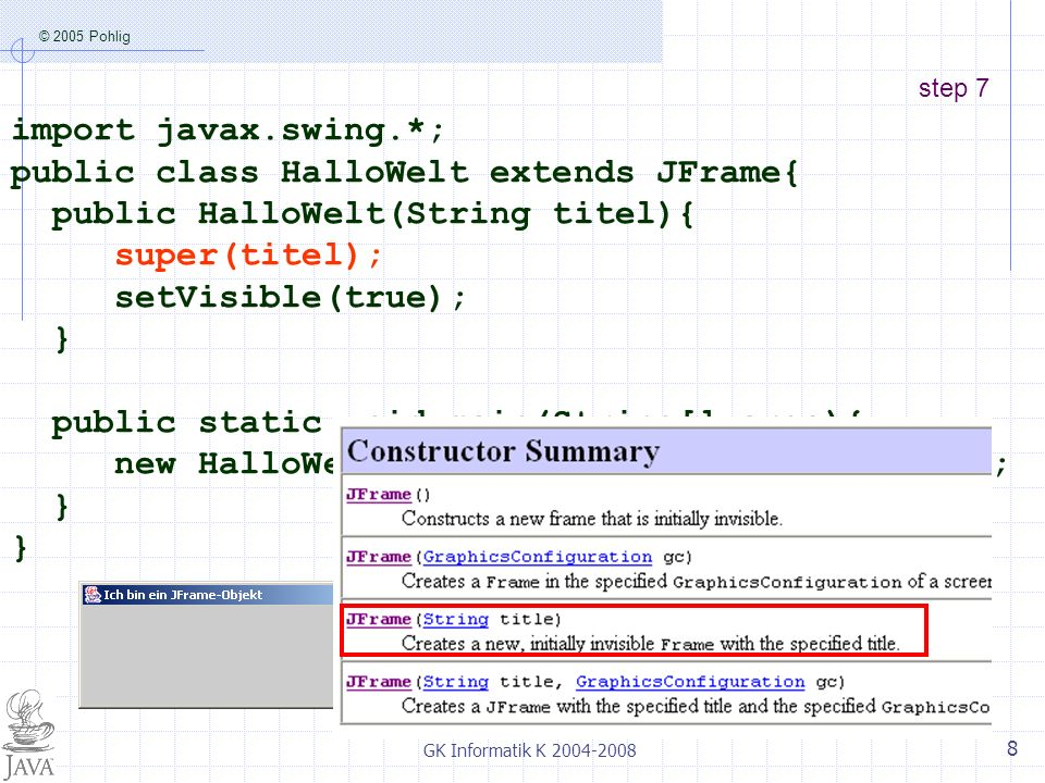 © 2005 Pohlig GK Informatik K 2004-2008 8 step 7 import javax.swing.*; public class HalloWelt extends JFrame{ public HalloWelt(String titel){ super(ti