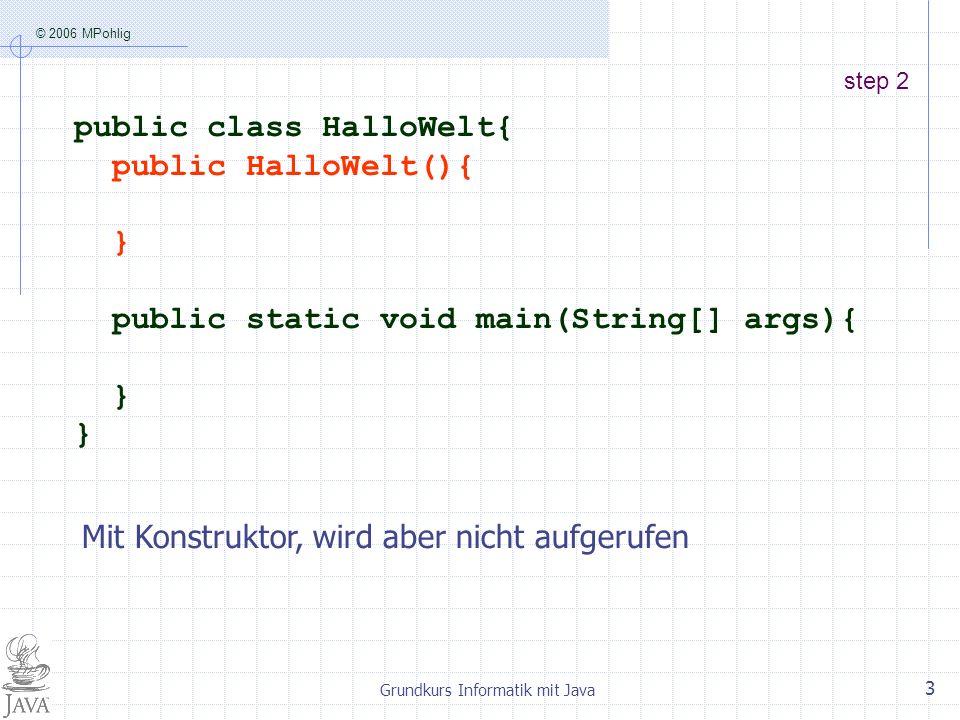 © 2006 MPohlig Grundkurs Informatik mit Java 3 step 2 public class HalloWelt{ public HalloWelt(){ } public static void main(String[] args){ } Mit Konstruktor, wird aber nicht aufgerufen
