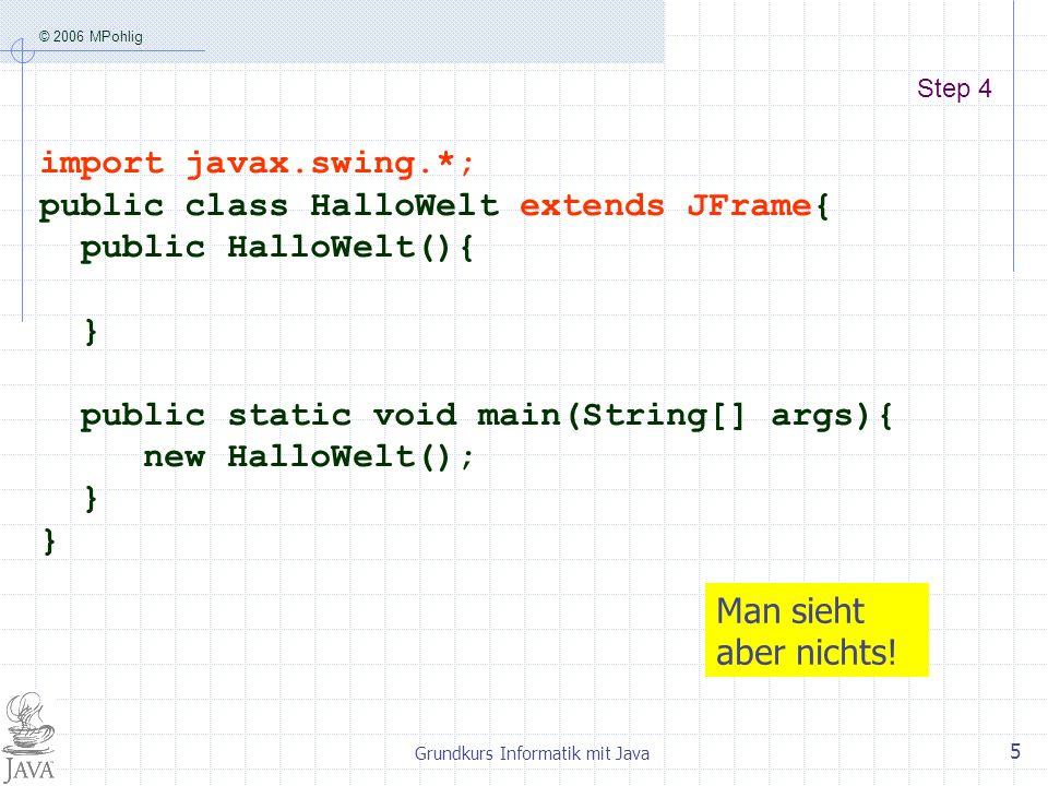 © 2006 MPohlig Grundkurs Informatik mit Java 5 Step 4 import javax.swing.*; public class HalloWelt extends JFrame{ public HalloWelt(){ } public static void main(String[] args){ new HalloWelt(); } Man sieht aber nichts!