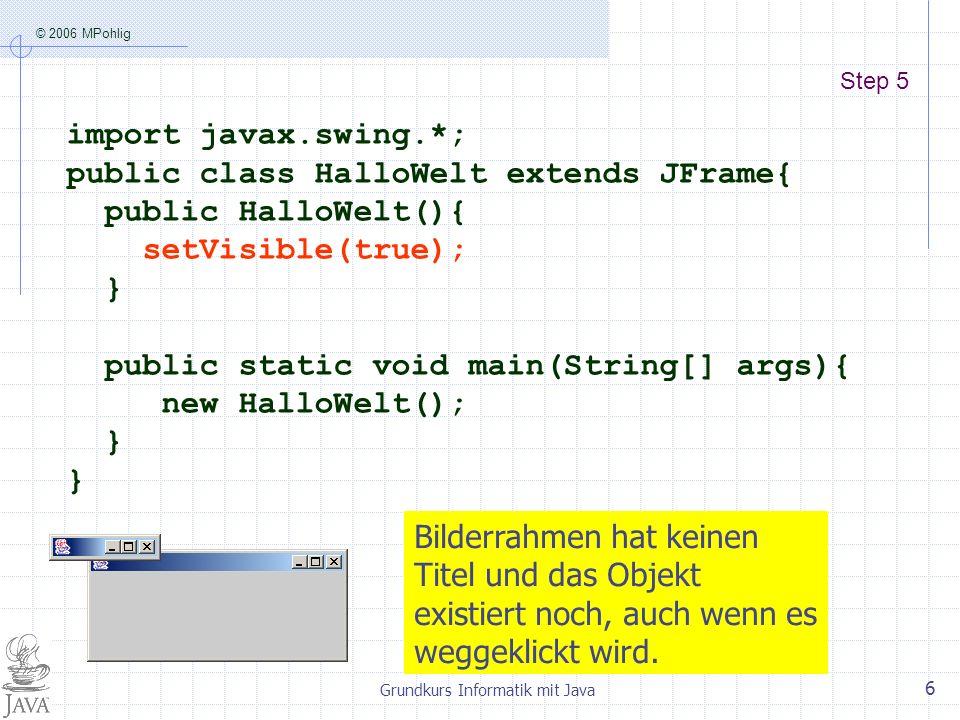 © 2006 MPohlig Grundkurs Informatik mit Java 6 Step 5 import javax.swing.*; public class HalloWelt extends JFrame{ public HalloWelt(){ setVisible(true); } public static void main(String[] args){ new HalloWelt(); } Bilderrahmen hat keinen Titel und das Objekt existiert noch, auch wenn es weggeklickt wird.