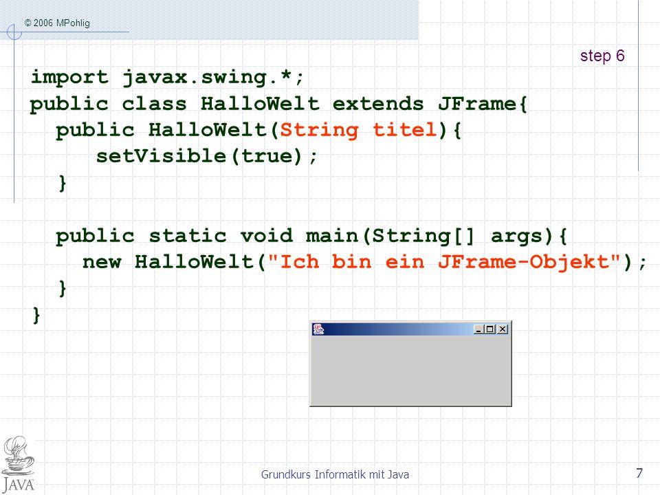 © 2006 MPohlig Grundkurs Informatik mit Java 8 step 7 import javax.swing.*; public class HalloWelt extends JFrame{ public HalloWelt(String titel){ super(titel); setVisible(true); } public static void main(String[] args){ new HalloWelt( Ich bin ein JFrame-Objekt ); }