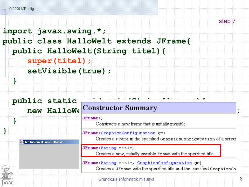 © 2006 MPohlig Grundkurs Informatik mit Java 9 step 8 import javax.swing.*; public class HalloWelt extends JFrame{ public HalloWelt(String titel){ super(titel); setDefaultCloseOperation(EXIT_ON_CLOSE); setVisible(true); } public static void main(String[] args){ new HalloWelt( Ich bin ein JFrame-Objekt ); } Jetzt hört das JFrame-Objekt auf zu existieren , wenn man es wegklickt.