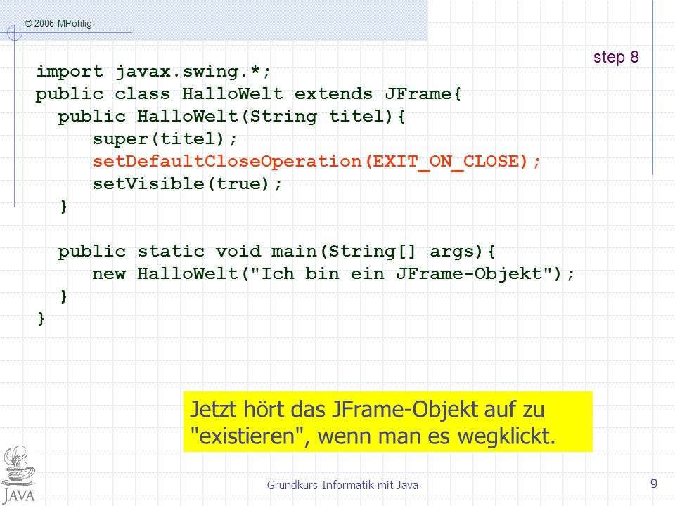 © 2006 MPohlig Grundkurs Informatik mit Java 9 step 8 import javax.swing.*; public class HalloWelt extends JFrame{ public HalloWelt(String titel){ super(titel); setDefaultCloseOperation(EXIT_ON_CLOSE); setVisible(true); } public static void main(String[] args){ new HalloWelt( Ich bin ein JFrame-Objekt ); } Jetzt hört das JFrame-Objekt auf zu existieren , wenn man es wegklickt.
