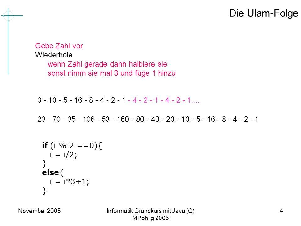 November 2005Informatik Grundkurs mit Java (C) MPohlig 2005 4 Die Ulam-Folge Gebe Zahl vor Wiederhole wenn Zahl gerade dann halbiere sie sonst nimm si