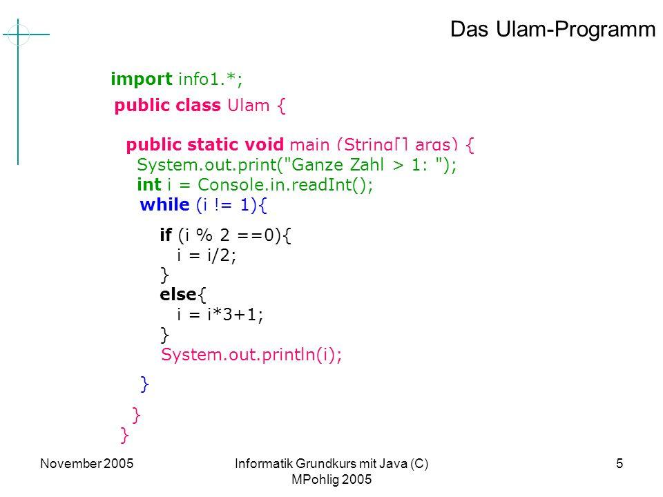 November 2005Informatik Grundkurs mit Java (C) MPohlig 2005 5 Das Ulam-Programm if (i % 2 ==0){ i = i/2; } else{ i = i*3+1; } while (i != 1){ } public