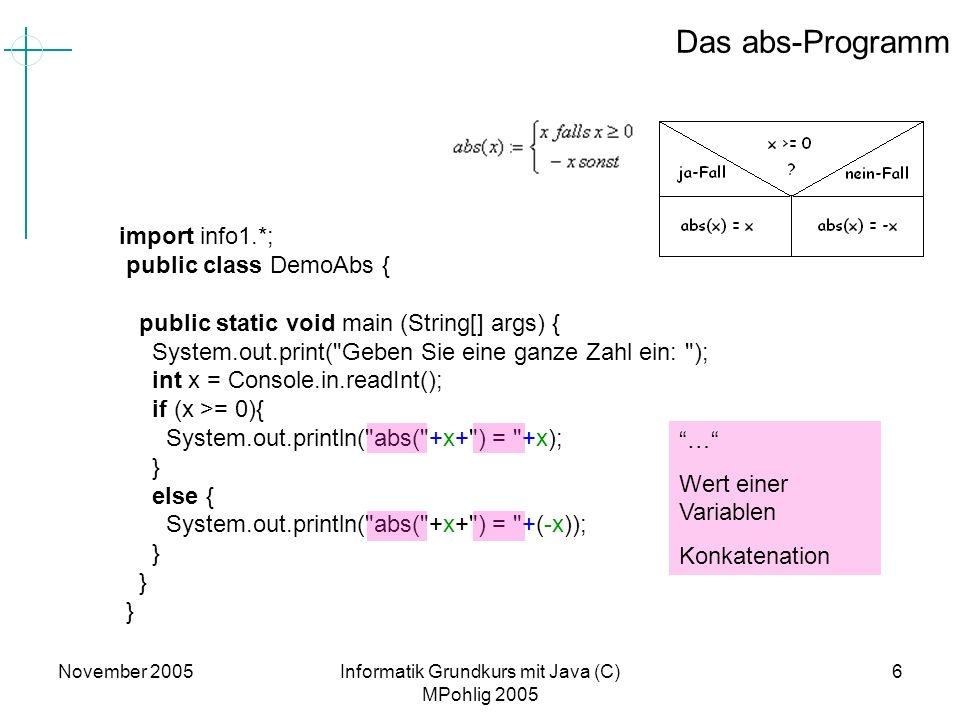 November 2005Informatik Grundkurs mit Java (C) MPohlig 2005 6 Das abs-Programm import info1.*; public class DemoAbs { public static void main (String[