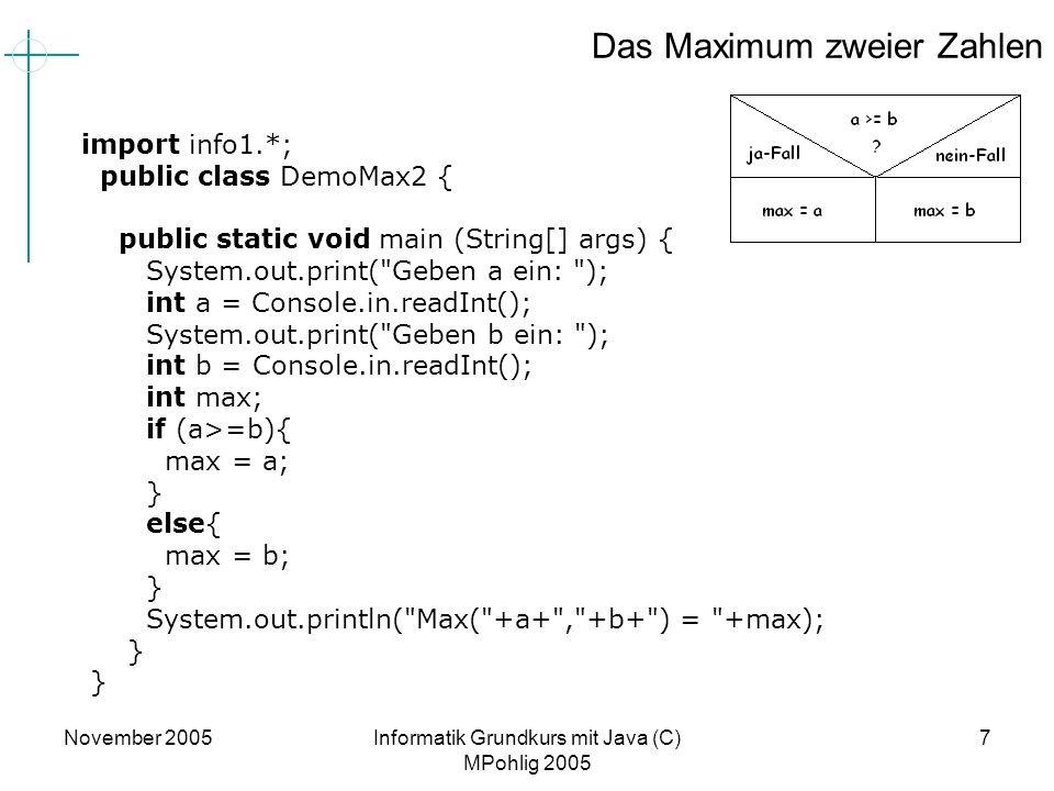 November 2005Informatik Grundkurs mit Java (C) MPohlig 2005 7 Das Maximum zweier Zahlen import info1.*; public class DemoMax2 { public static void mai