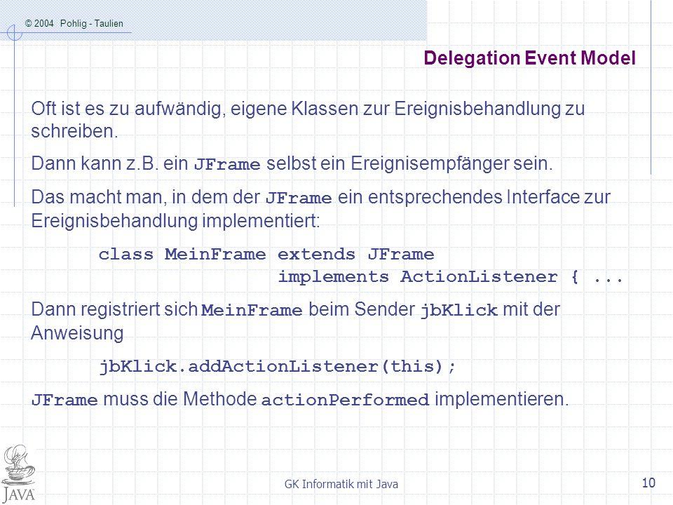 © 2004 Pohlig - Taulien GK Informatik mit Java 10 Delegation Event Model Oft ist es zu aufwändig, eigene Klassen zur Ereignisbehandlung zu schreiben.