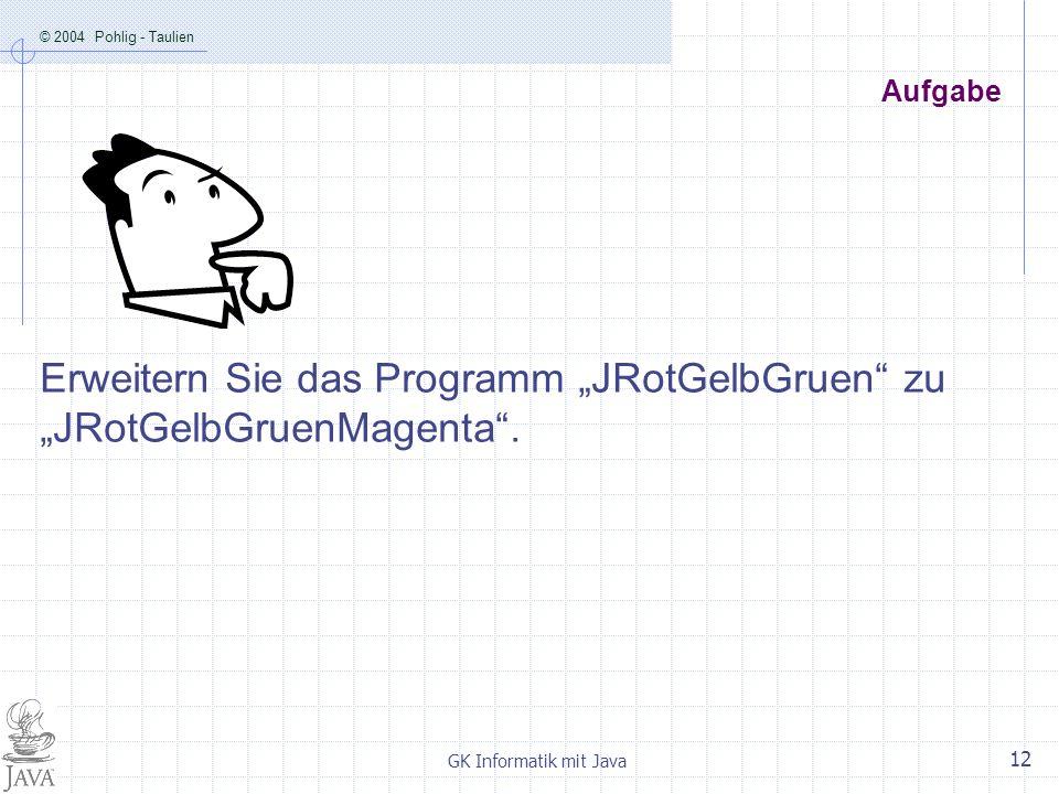 © 2004 Pohlig - Taulien GK Informatik mit Java 12 Aufgabe Erweitern Sie das Programm JRotGelbGruen zu JRotGelbGruenMagenta.