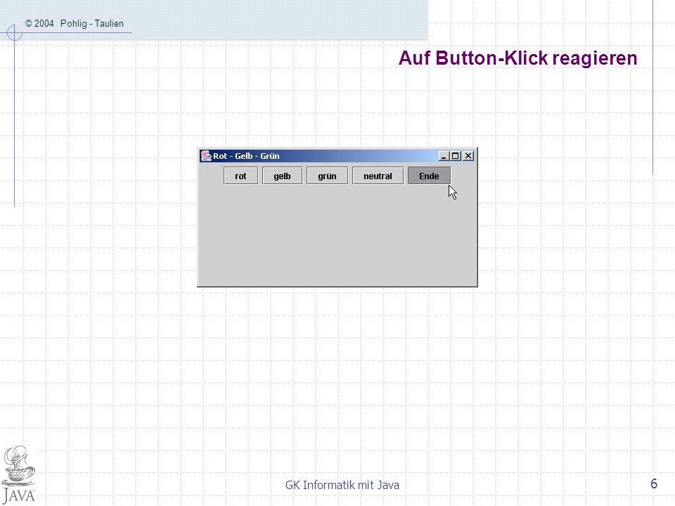 © 2004 Pohlig - Taulien GK Informatik mit Java 6 Auf Button-Klick reagieren