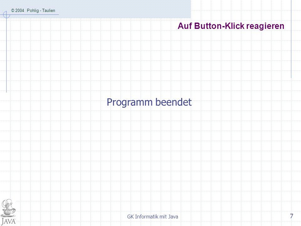 © 2004 Pohlig - Taulien GK Informatik mit Java 7 Auf Button-Klick reagieren Programm beendet