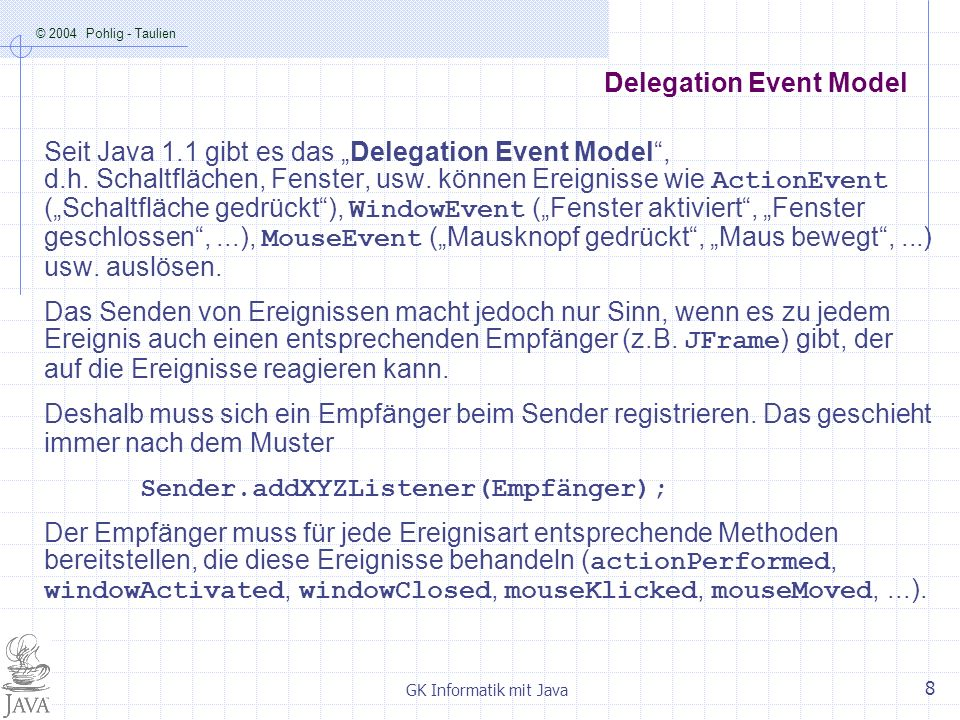 © 2004 Pohlig - Taulien GK Informatik mit Java 8 Delegation Event Model Seit Java 1.1 gibt es das Delegation Event Model, d.h.