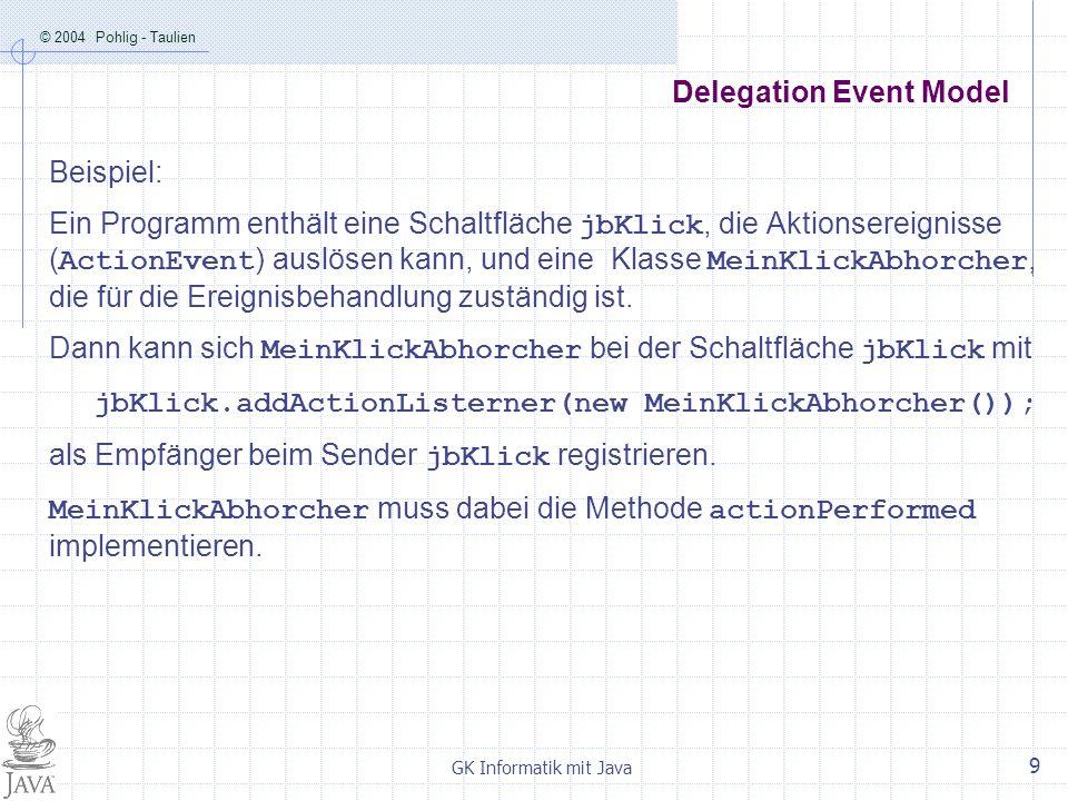 © 2004 Pohlig - Taulien GK Informatik mit Java 9 Delegation Event Model Beispiel: Ein Programm enthält eine Schaltfläche jbKlick, die Aktionsereignisse (ActionEvent) auslösen kann, und eine Klasse MeinKlickAbhorcher, die für die Ereignisbehandlung zuständig ist.