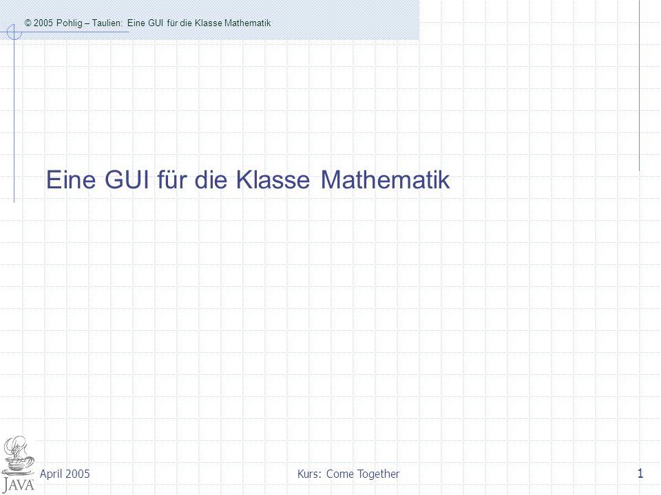 © 2005 Pohlig – Taulien: Eine GUI für die Klasse Mathematik Kurs: Come Together 1 April 2005 Eine GUI für die Klasse Mathematik