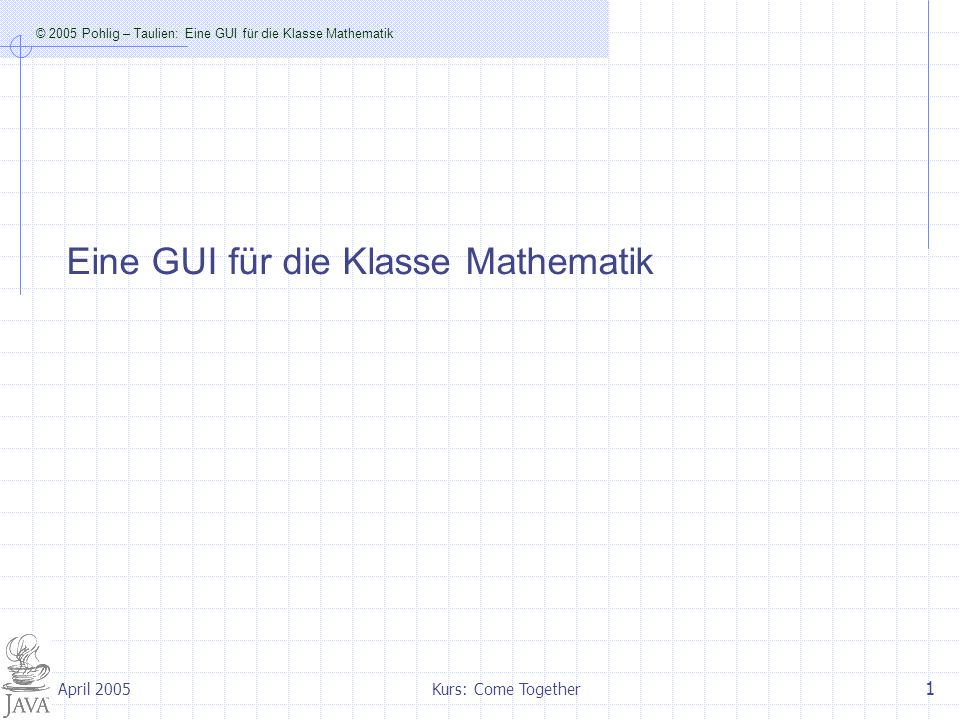 © 2005 Pohlig – Taulien: Eine GUI für die Klasse Mathematik Kurs: Come Together 2 April 2005