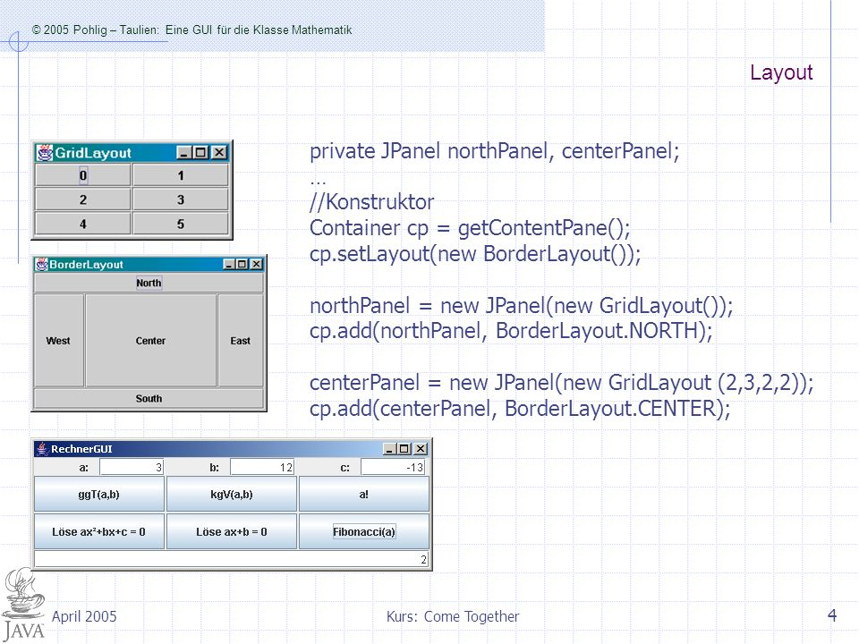 © 2005 Pohlig – Taulien: Eine GUI für die Klasse Mathematik Kurs: Come Together 5 April 2005 Organisation des Nordpanels labelA = new JLabel( a: ); labelA.setHorizontalAlignment(SwingConstants.RIGHT); northPanel.add(labelA); eingabeFeldA = new JTextField( 0 ); eingabeFeldA.setHorizontalAlignment(SwingConstants.RIGHT); northPanel.add (eingabeFeldA); labelB = new JLabel( b: ); labelB.setHorizontalAlignment(SwingConstants.RIGHT); northPanel.add(labelB); eingabeFeldB = new JTextField( 0 ); eingabeFeldB.setHorizontalAlignment(SwingConstants.RIGHT); northPanel.add (eingabeFeldB); labelC = new JLabel( c: ); labelC.setHorizontalAlignment(SwingConstants.RIGHT); northPanel.add(labelC); eingabeFeldC = new JTextField( 0 ); eingabeFeldC.setHorizontalAlignment(SwingConstants.RIGHT); northPanel.add (eingabeFeldC);