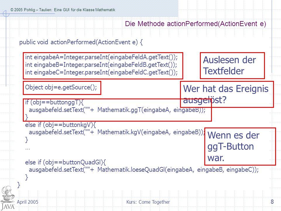 © 2005 Pohlig – Taulien: Eine GUI für die Klasse Mathematik Kurs: Come Together 9 April 2005 Erzeugen und Übergabe von BigInteger-Objekten … else if (obj==buttonFakultaet){ //ausgabefeld.setText( + Mathematik.fakultaet(eingabeA)); ausgabefeld.setText( + Mathematik.bigFakultaet(new java.math.BigInteger(eingabeFeldA.getText()))); } else if (obj==buttonFib){ //ausgabefeld.setText( +Mathematik.fib(eingabeA)); ausgabefeld.setText( + Mathematik.bigFib(new java.math.BigInteger(eingabeFeldA.getText()))); } …