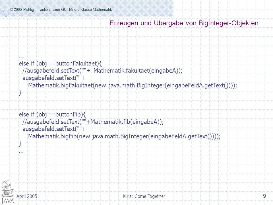 © 2005 Pohlig – Taulien: Eine GUI für die Klasse Mathematik Kurs: Come Together 9 April 2005 Erzeugen und Übergabe von BigInteger-Objekten … else if (