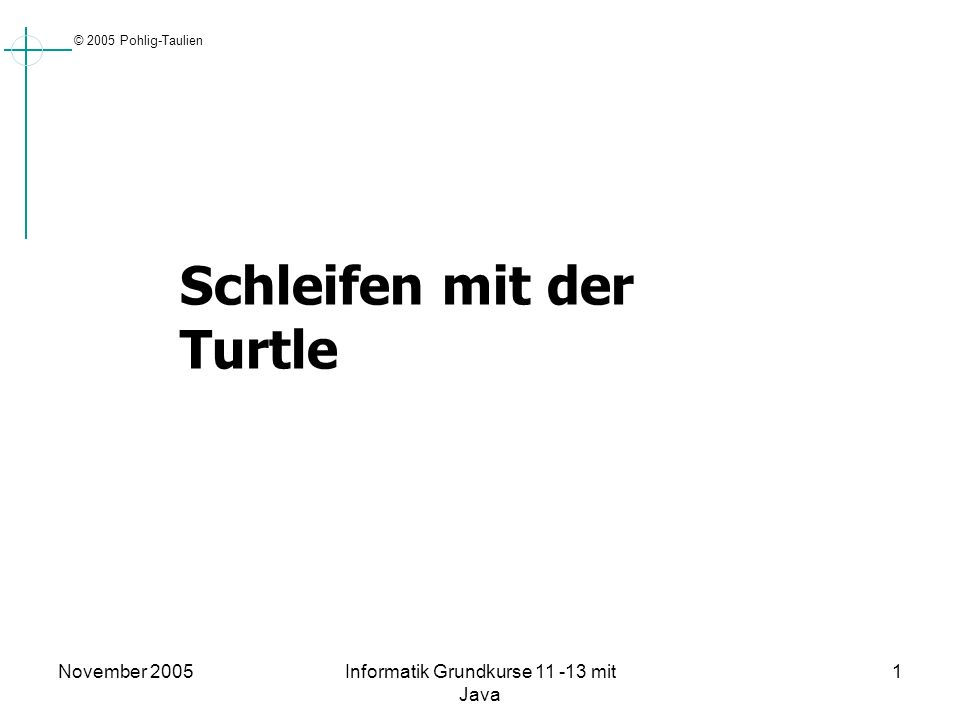 © 2005 Pohlig-Taulien November 2005Informatik Grundkurse 11 -13 mit Java 1 Schleifen mit der Turtle