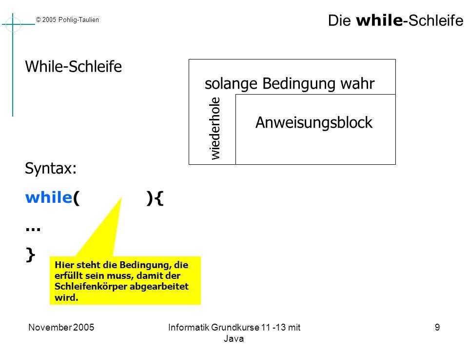 © 2005 Pohlig-Taulien November 2005Informatik Grundkurse 11 -13 mit Java 9 Die while -Schleife wiederhole solange Bedingung wahr Anweisungsblock While