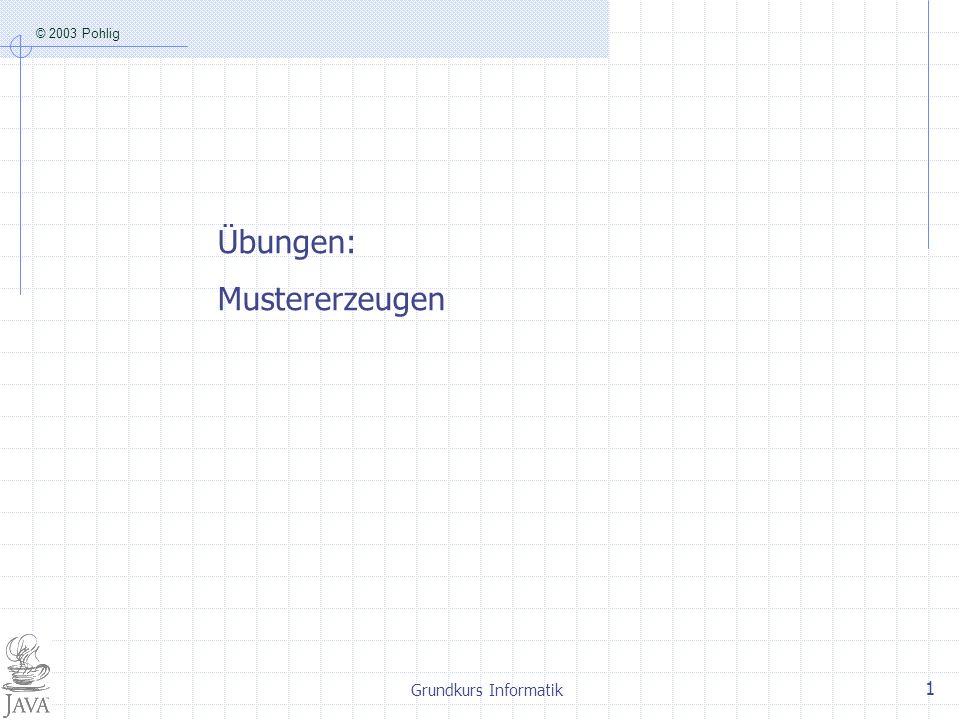 © 2003 Pohlig Grundkurs Informatik 1 Übungen: Mustererzeugen