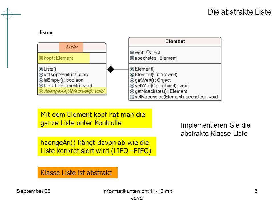 September 05Informatikunterricht 11-13 mit Java 6 Lösung: Quelltext von Liste package listen; public abstract class Liste { protected Element kopf; public Liste() { kopf = null; } public Object getKopfWert() { return kopf.getWert(); } public boolean isEmpty(){ return kopf == null; } public void loescheElement(){ if (!isEmpty()){ kopf = kopf.getNaechstes(); } } public abstract void haengeAn(Object wert); }