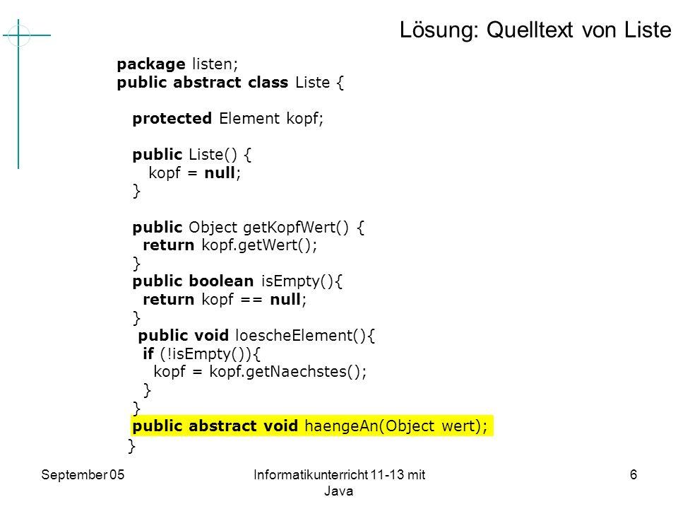 September 05Informatikunterricht 11-13 mit Java 7 Übung 26.3 und Lösung Implementieren Sie in der abstrakten Klasse Liste eine nicht abstrakte Methode gebeAus(): void, die die Werte aller Elemente einer Liste mit dem Kopf beginnend, ausgibt.