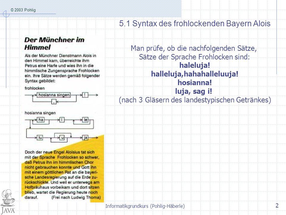 © 2003 Pohlig Informatikgrundkurs (Pohlig-Häberle) 2 5.1 Syntax des frohlockenden Bayern Alois Man prüfe, ob die nachfolgenden Sätze, Sätze der Sprache Frohlocken sind: haleluja.