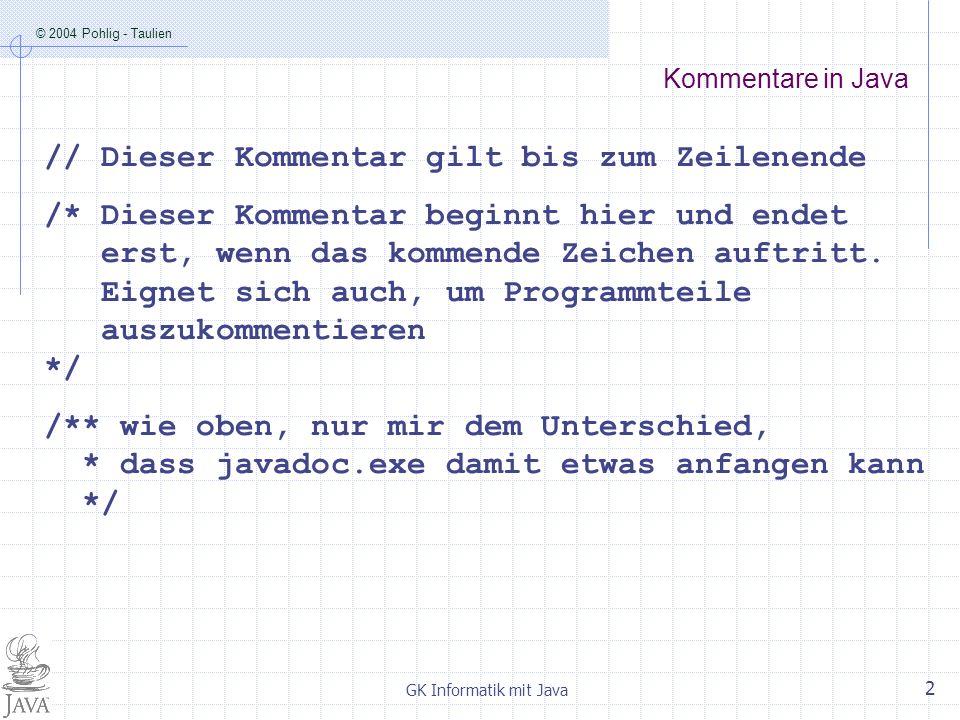© 2004 Pohlig - Taulien GK Informatik mit Java 2 Kommentare in Java // Dieser Kommentar gilt bis zum Zeilenende /* Dieser Kommentar beginnt hier und endet erst, wenn das kommende Zeichen auftritt.