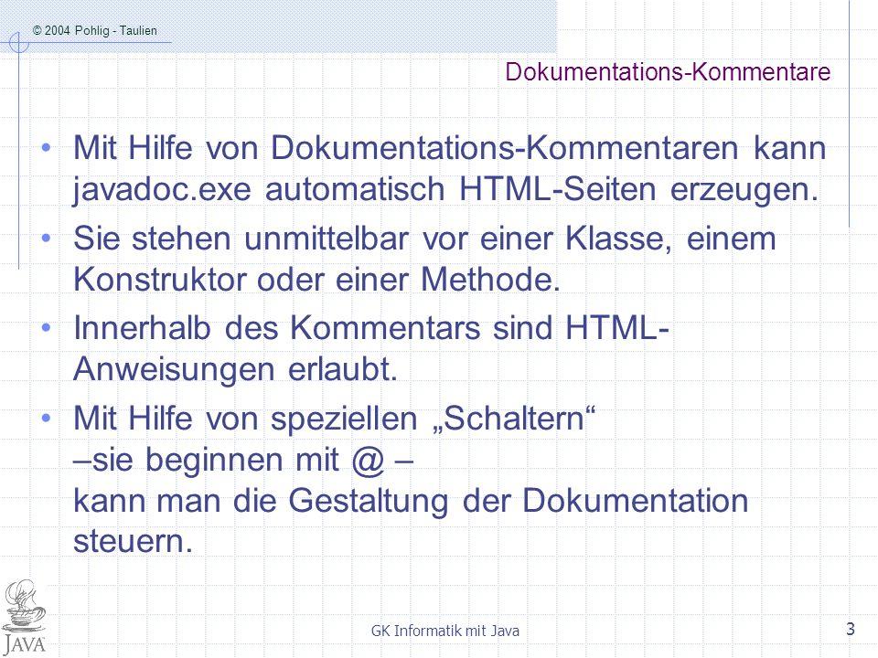 © 2004 Pohlig - Taulien GK Informatik mit Java 3 Dokumentations-Kommentare Mit Hilfe von Dokumentations-Kommentaren kann javadoc.exe automatisch HTML-Seiten erzeugen.