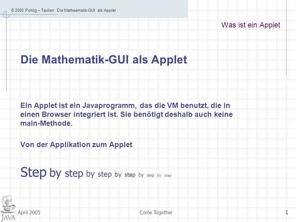 © 2005 Pohlig – Taulien: Die Matheamatik-GUI als Applet Come Together 1 April 2005 Was ist ein Applet Ein Applet ist ein Javaprogramm, das die VM benutzt, die in einen Browser integriert ist.