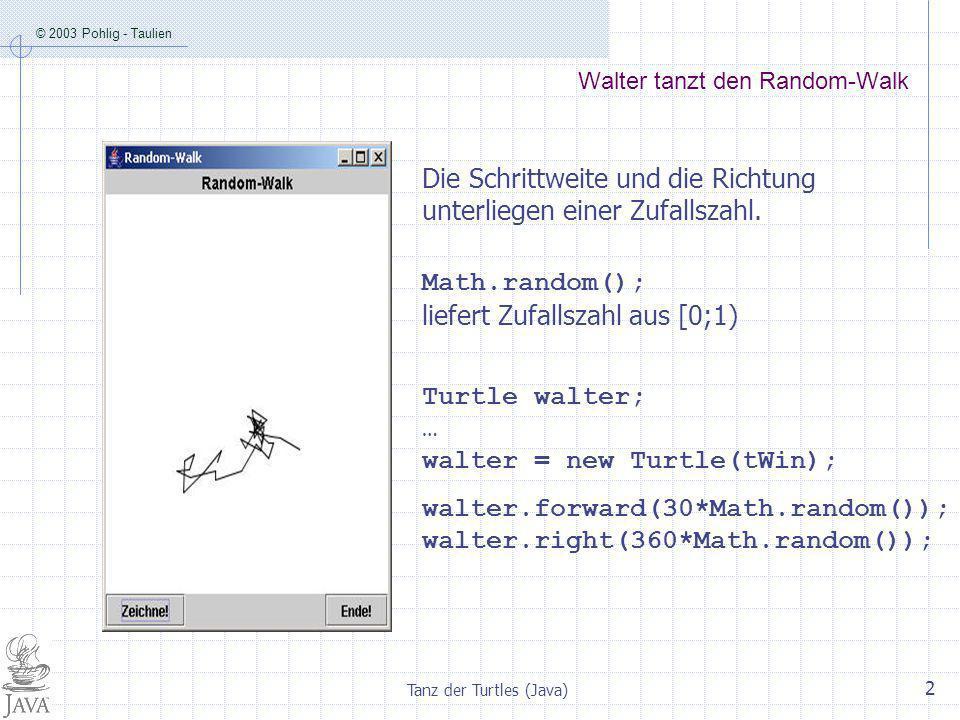 © 2003 Pohlig - Taulien Tanz der Turtles (Java) 2 Walter tanzt den Random-Walk Die Schrittweite und die Richtung unterliegen einer Zufallszahl.