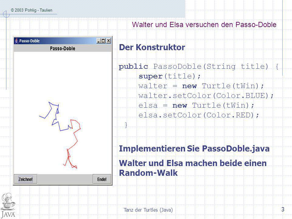 © 2003 Pohlig - Taulien Tanz der Turtles (Java) 3 Walter und Elsa versuchen den Passo-Doble Der Konstruktor public PassoDoble(String title) { super(title); walter = new Turtle(tWin); walter.setColor(Color.BLUE); elsa = new Turtle(tWin); elsa.setColor(Color.RED); } Implementieren Sie PassoDoble.java Walter und Elsa machen beide einen Random-Walk