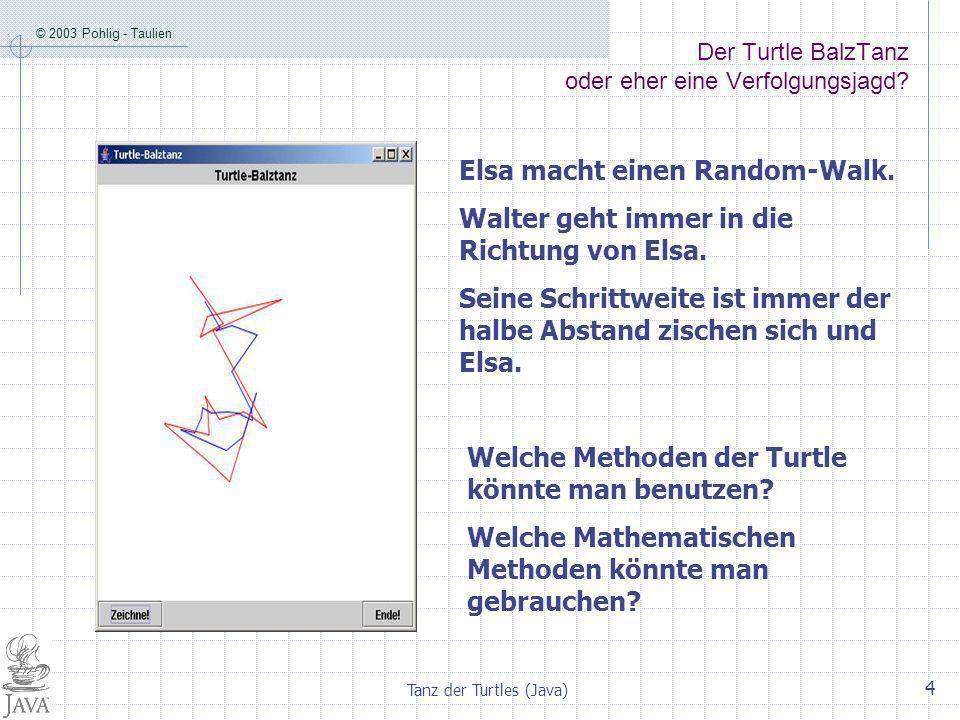 © 2003 Pohlig - Taulien Tanz der Turtles (Java) 4 Der Turtle BalzTanz oder eher eine Verfolgungsjagd.
