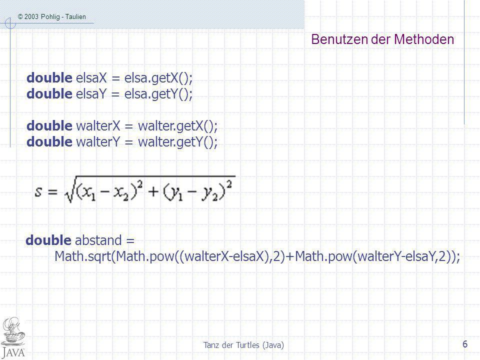 © 2003 Pohlig - Taulien Tanz der Turtles (Java) 6 Benutzen der Methoden double elsaX = elsa.getX(); double elsaY = elsa.getY(); double walterX = walter.getX(); double walterY = walter.getY(); double abstand = Math.sqrt(Math.pow((walterX-elsaX),2)+Math.pow(walterY-elsaY,2));