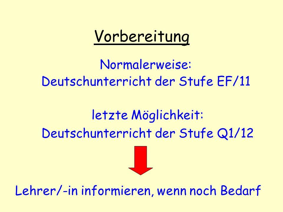 Vorbereitung Normalerweise: Deutschunterricht der Stufe EF/11 letzte Möglichkeit: Deutschunterricht der Stufe Q1/12 Lehrer/-in informieren, wenn noch