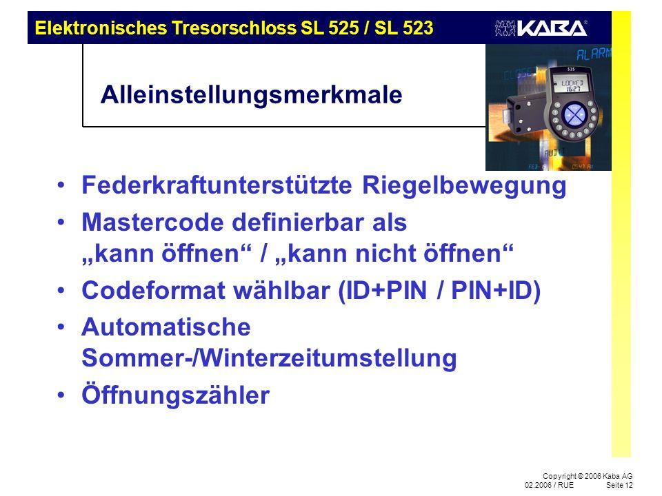 Elektronisches Tresorschloss SL 525 / SL 523 Copyright © 2006 Kaba AG 02.2006 / RUESeite 12 Alleinstellungsmerkmale Federkraftunterstützte Riegelbewegung Mastercode definierbar als kann öffnen / kann nicht öffnen Codeformat wählbar (ID+PIN / PIN+ID) Automatische Sommer-/Winterzeitumstellung Öffnungszähler
