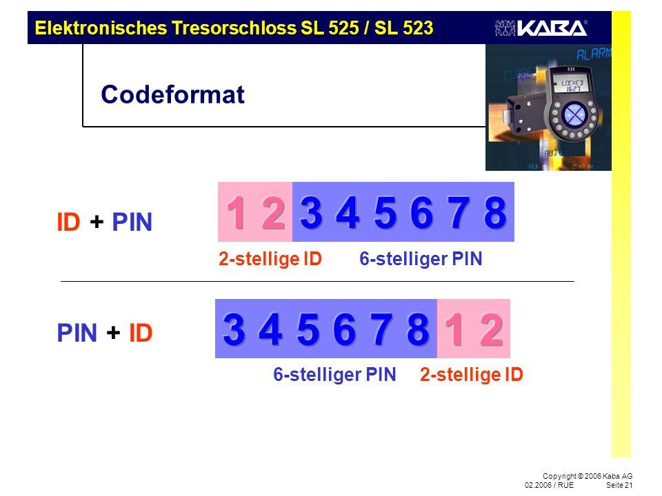 Elektronisches Tresorschloss SL 525 / SL 523 Copyright © 2006 Kaba AG 02.2006 / RUESeite 21 Codeformat ID + PIN PIN + ID 6-stelliger PIN2-stellige ID 6-stelliger PIN