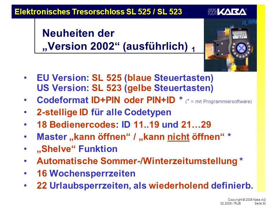 Elektronisches Tresorschloss SL 525 / SL 523 Copyright © 2006 Kaba AG 02.2006 / RUESeite 30 Neuheiten der Version 2002 (ausführlich) 1 EU Version: SL 525 (blaue Steuertasten) US Version: SL 523 (gelbe Steuertasten) Codeformat ID+PIN oder PIN+ID * ( * = mit Programmiersoftware) 2-stellige ID für alle Codetypen 18 Bedienercodes: ID 11..19 und 21…29 Master kann öffnen / kann nicht öffnen * Shelve Funktion Automatische Sommer-/Winterzeitumstellung * 16 Wochensperrzeiten 22 Urlaubsperrzeiten, als wiederholend definierb.