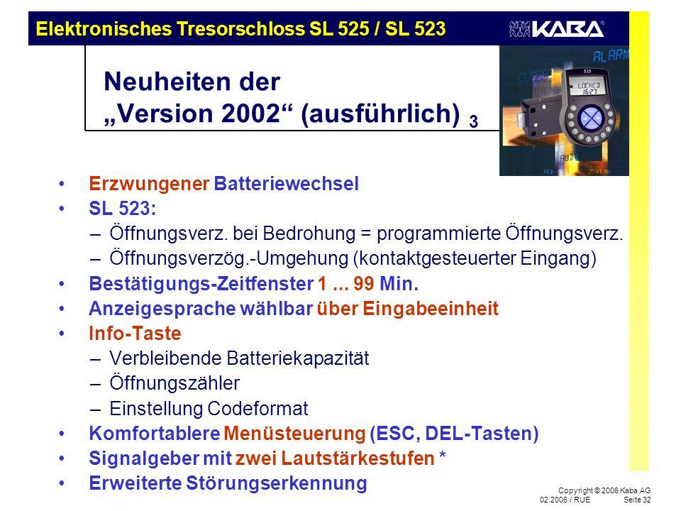 Elektronisches Tresorschloss SL 525 / SL 523 Copyright © 2006 Kaba AG 02.2006 / RUESeite 32 Neuheiten der Version 2002 (ausführlich) 3 Erzwungener Batteriewechsel SL 523: –Öffnungsverz.