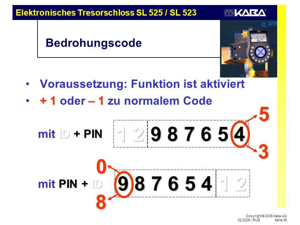 Elektronisches Tresorschloss SL 525 / SL 523 Copyright © 2006 Kaba AG 02.2006 / RUESeite 35 Bedrohungscode Voraussetzung: Funktion ist aktiviert + 1 – 1 + 1 oder – 1 zu normalem Code 9 8 7 6 5 4 53 08