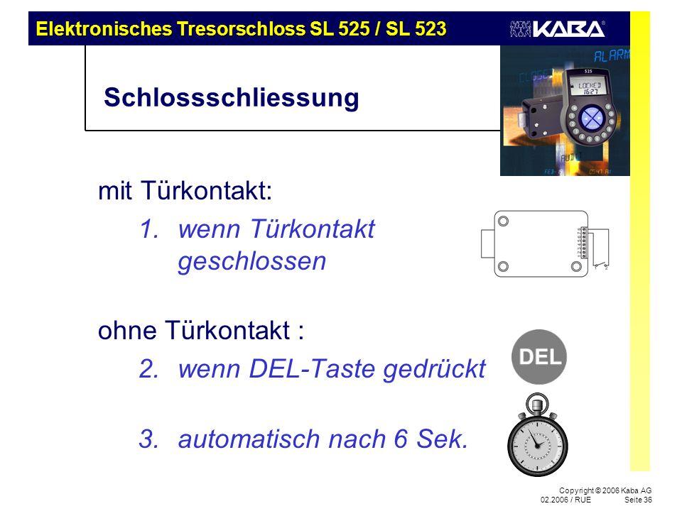 Elektronisches Tresorschloss SL 525 / SL 523 Copyright © 2006 Kaba AG 02.2006 / RUESeite 36 Schlossschliessung mit Türkontakt: 1.wenn Türkontakt geschlossen ohne Türkontakt : 2.wenn DEL-Taste gedrückt 3.automatisch nach 6 Sek.