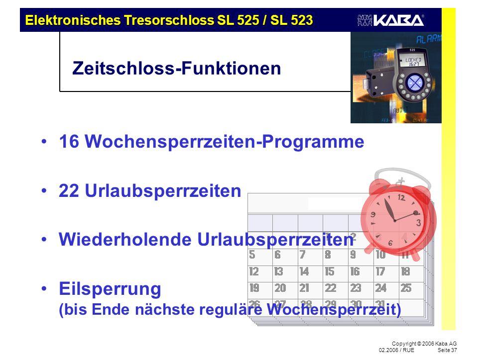Elektronisches Tresorschloss SL 525 / SL 523 Copyright © 2006 Kaba AG 02.2006 / RUESeite 37 Zeitschloss-Funktionen 16 Wochensperrzeiten-Programme 22 Urlaubsperrzeiten Wiederholende Urlaubsperrzeiten Eilsperrung (bis Ende nächste reguläre Wochensperrzeit)